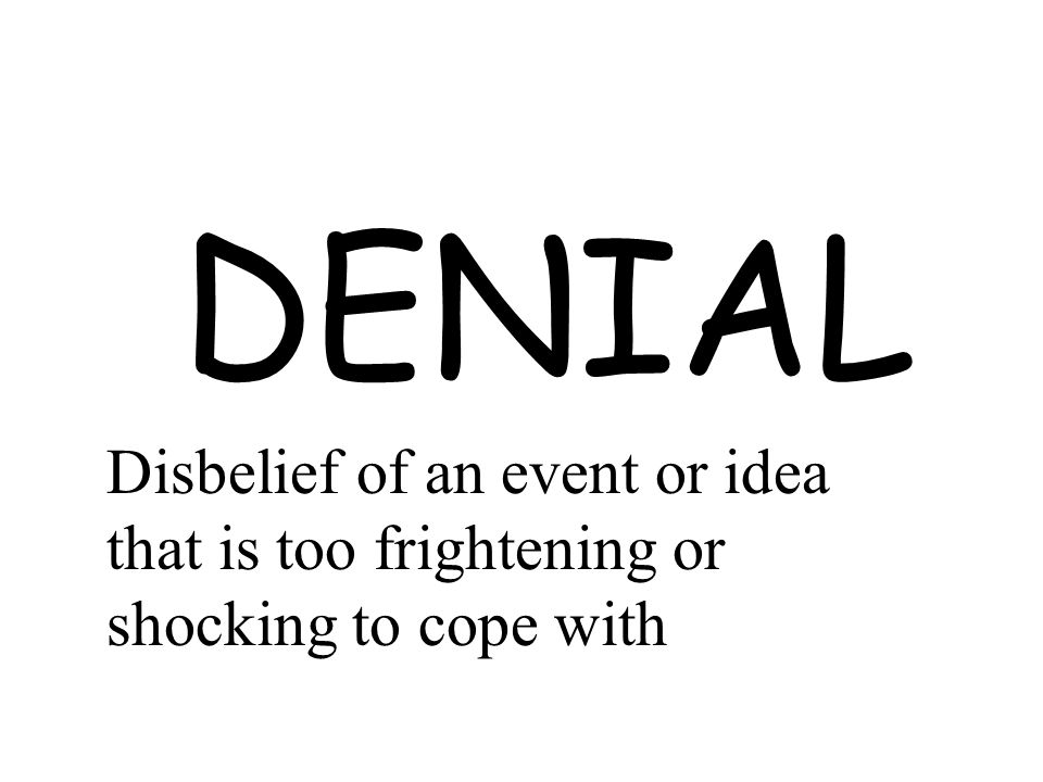 DENIAL Disbelief of an event or idea that is too frightening or shocking to cope with