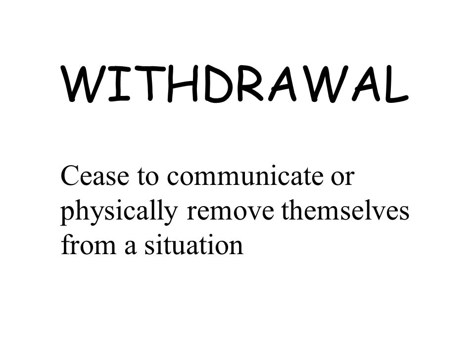 WITHDRAWAL Cease to communicate or physically remove themselves from a situation
