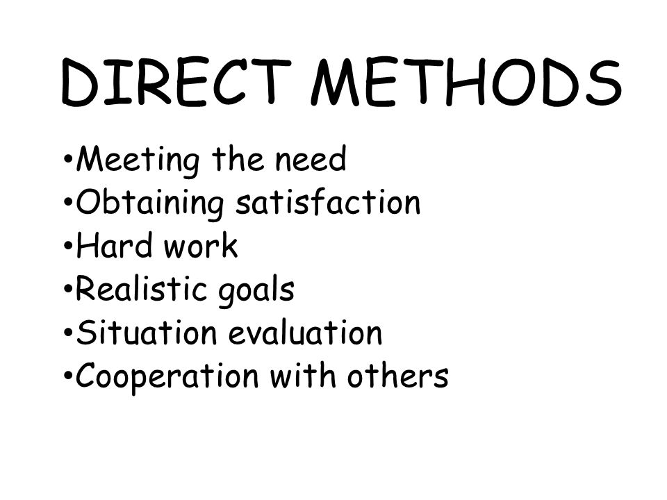 DIRECT METHODS Meeting the need Obtaining satisfaction Hard work