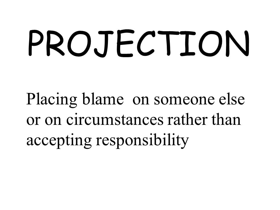 PROJECTION Placing blame on someone else or on circumstances rather than accepting responsibility