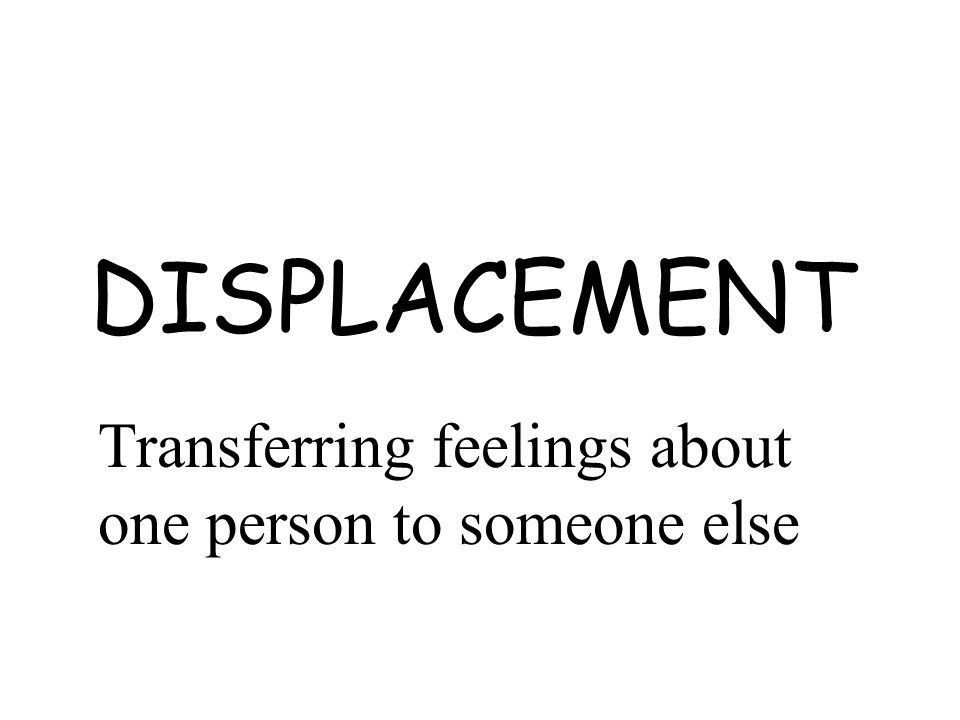 DISPLACEMENT Transferring feelings about one person to someone else