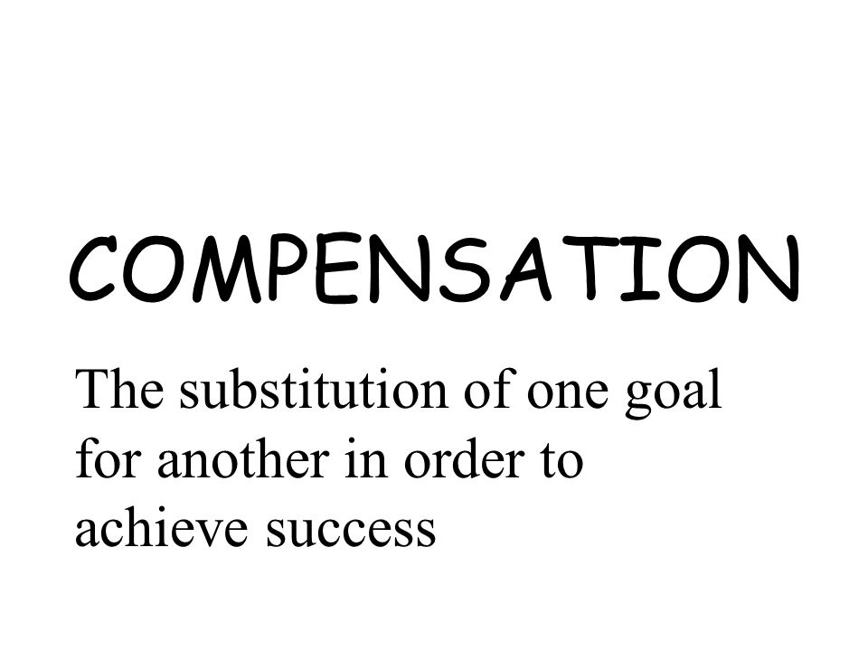 COMPENSATION The substitution of one goal for another in order to achieve success