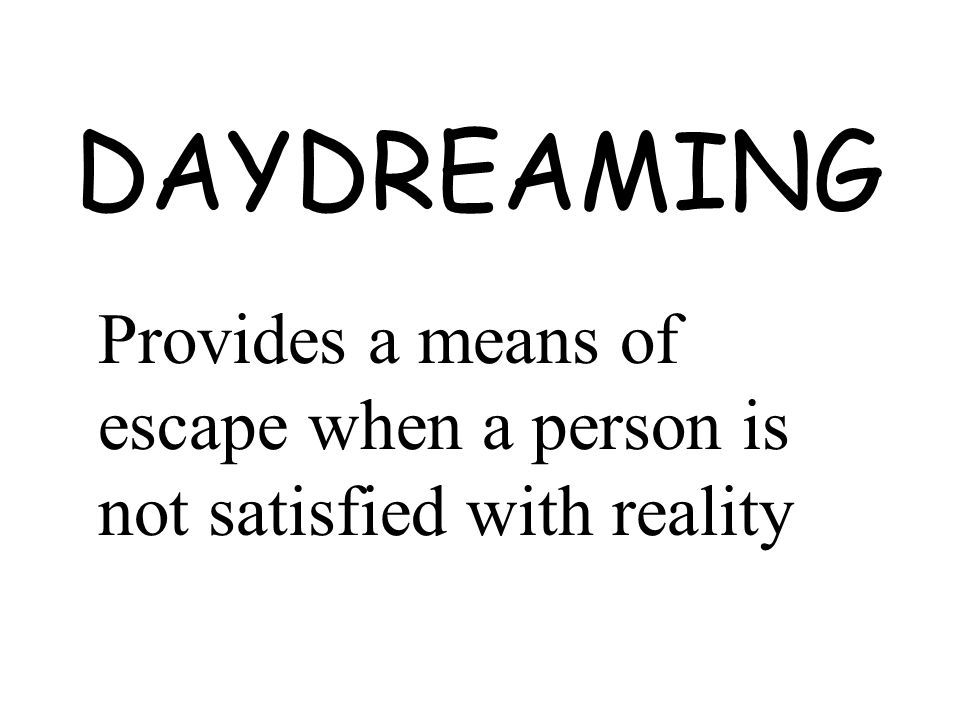 DAYDREAMING Provides a means of escape when a person is not satisfied with reality