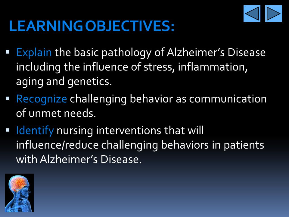 LEARNING OBJECTIVES: Explain the basic pathology of Alzheimer's Disease including the influence of stress, inflammation, aging and genetics.