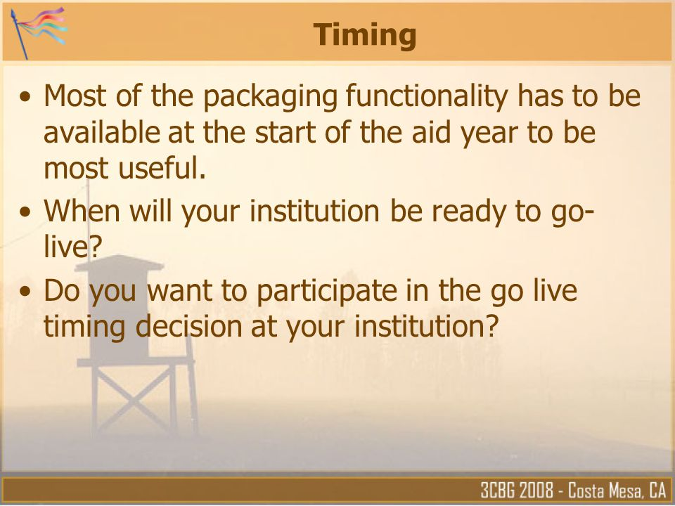 Timing Most of the packaging functionality has to be available at the start of the aid year to be most useful.