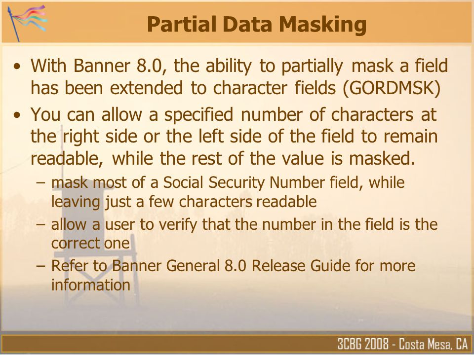 Partial Data Masking With Banner 8.0, the ability to partially mask a field has been extended to character fields (GORDMSK)