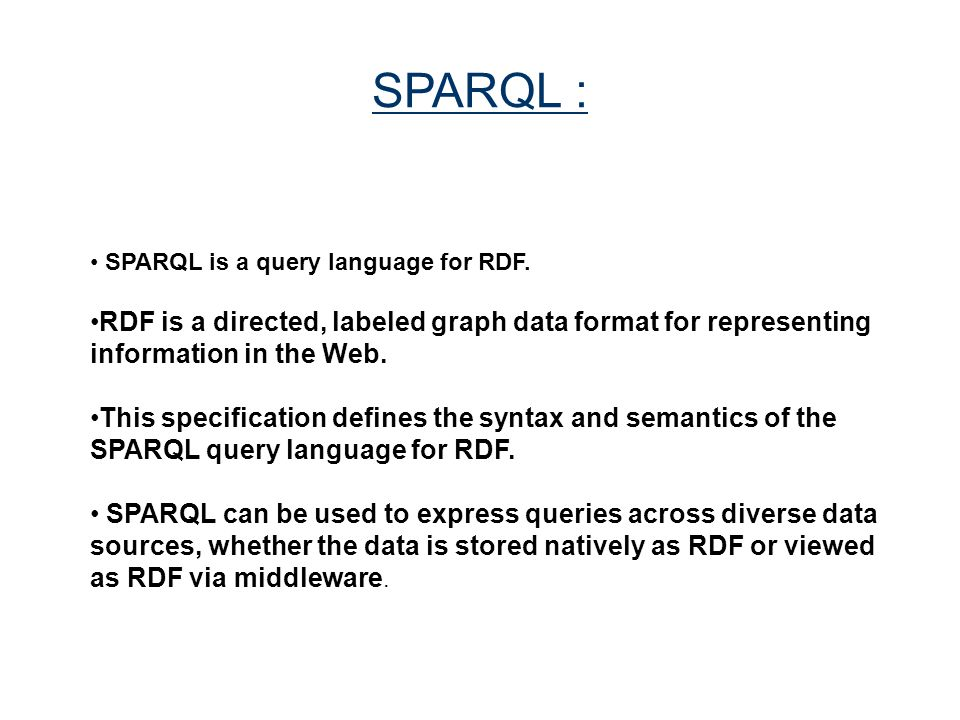 SPARQL : SPARQL is a query language for RDF. RDF is a directed, labeled graph data format for representing information in the Web.