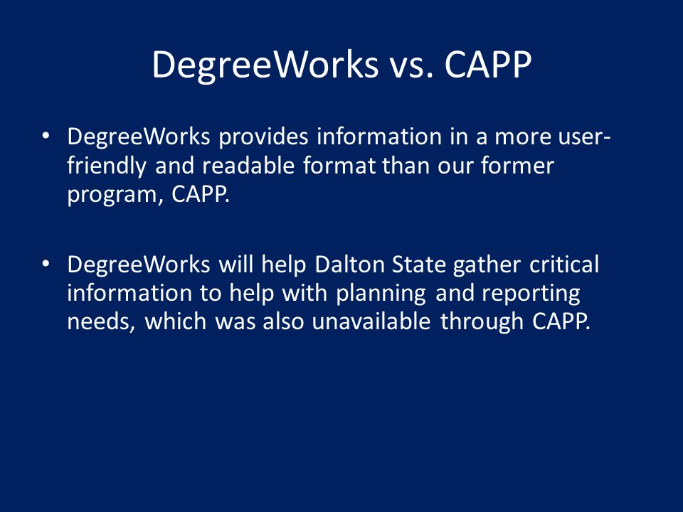 DegreeWorks vs. CAPP DegreeWorks provides information in a more user-friendly and readable format than our former program, CAPP.