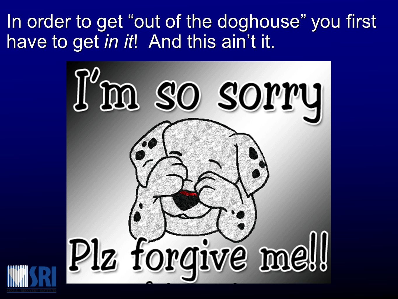 In order to get out of the doghouse you first have to get in it