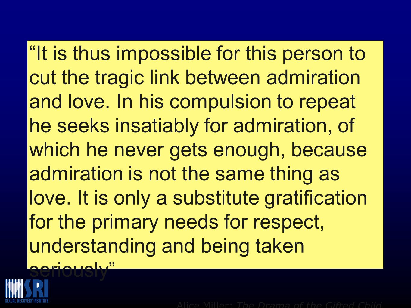 It is thus impossible for this person to cut the tragic link between admiration and love. In his compulsion to repeat he seeks insatiably for admiration, of which he never gets enough, because admiration is not the same thing as love. It is only a substitute gratification for the primary needs for respect, understanding and being taken seriously