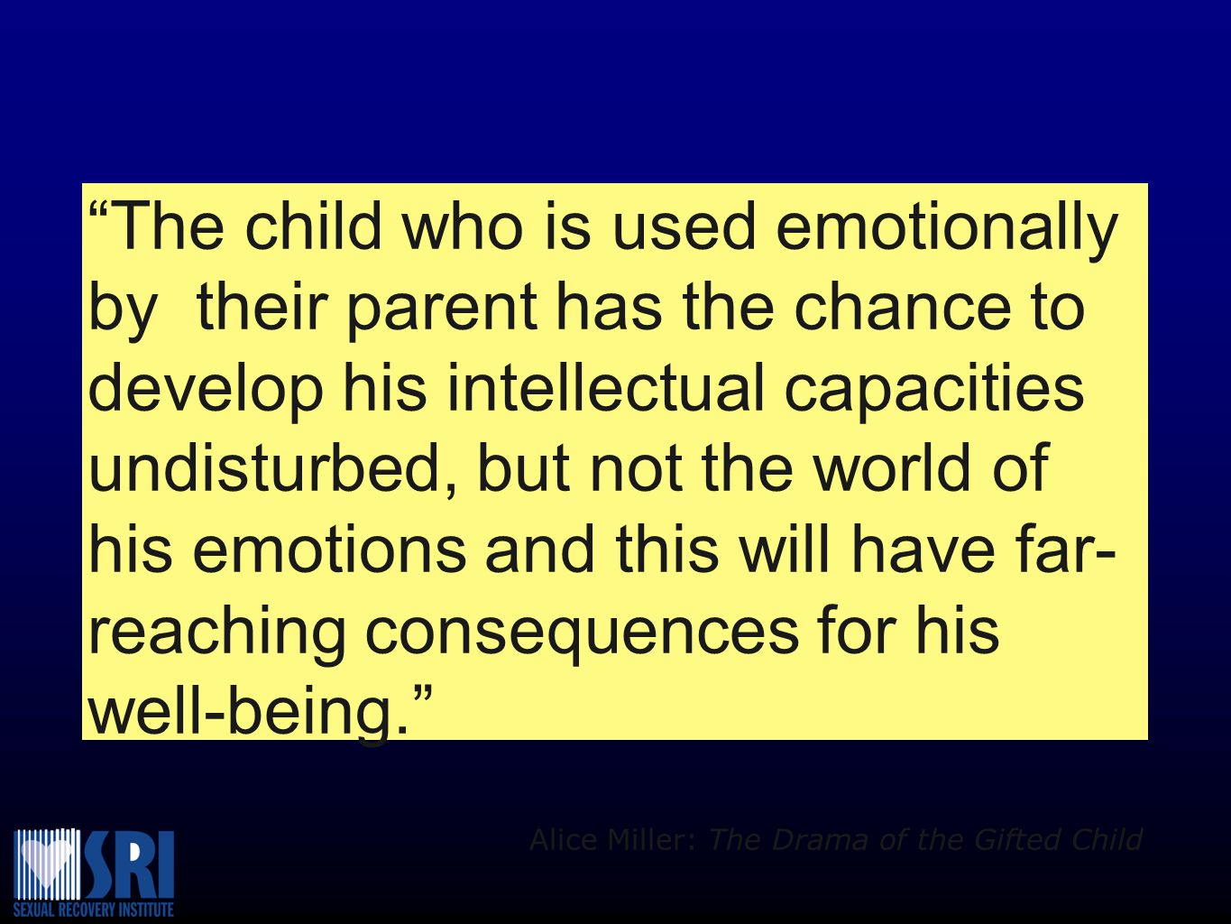 The child who is used emotionally by their parent has the chance to develop his intellectual capacities undisturbed, but not the world of his emotions and this will have far-reaching consequences for his well-being.
