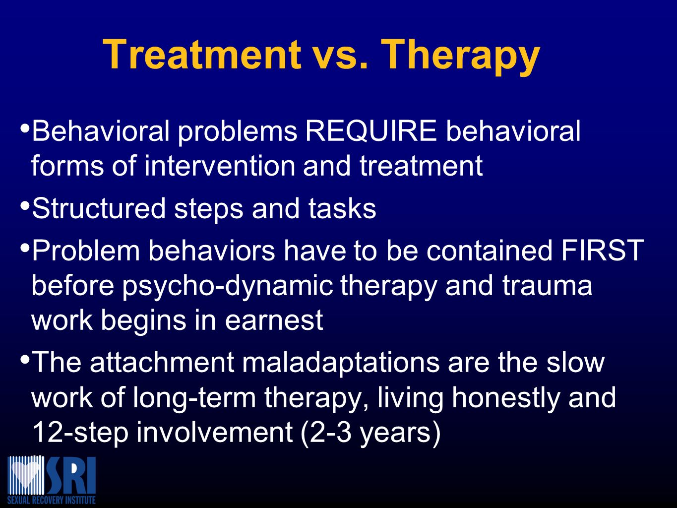 Treatment vs. Therapy Behavioral problems REQUIRE behavioral forms of intervention and treatment. Structured steps and tasks.
