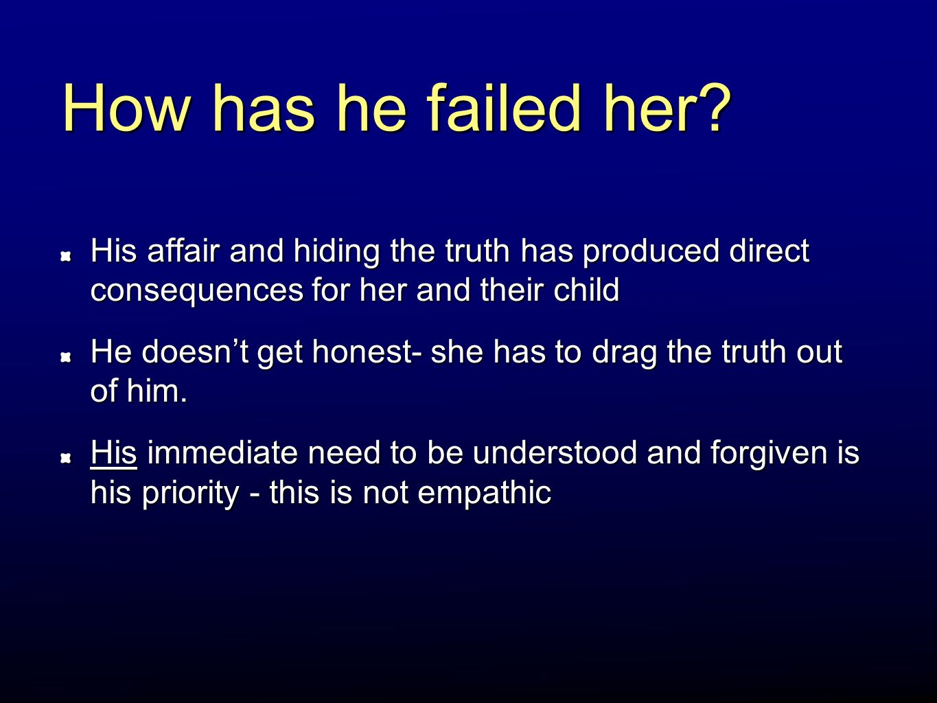 How has he failed her His affair and hiding the truth has produced direct consequences for her and their child.