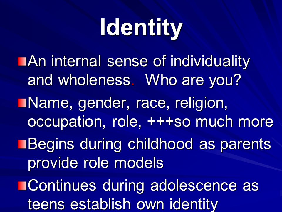 Identity An internal sense of individuality and wholeness. Who are you Name, gender, race, religion, occupation, role, +++so much more.