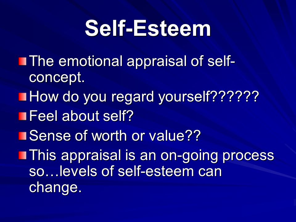 Self-Esteem The emotional appraisal of self-concept.