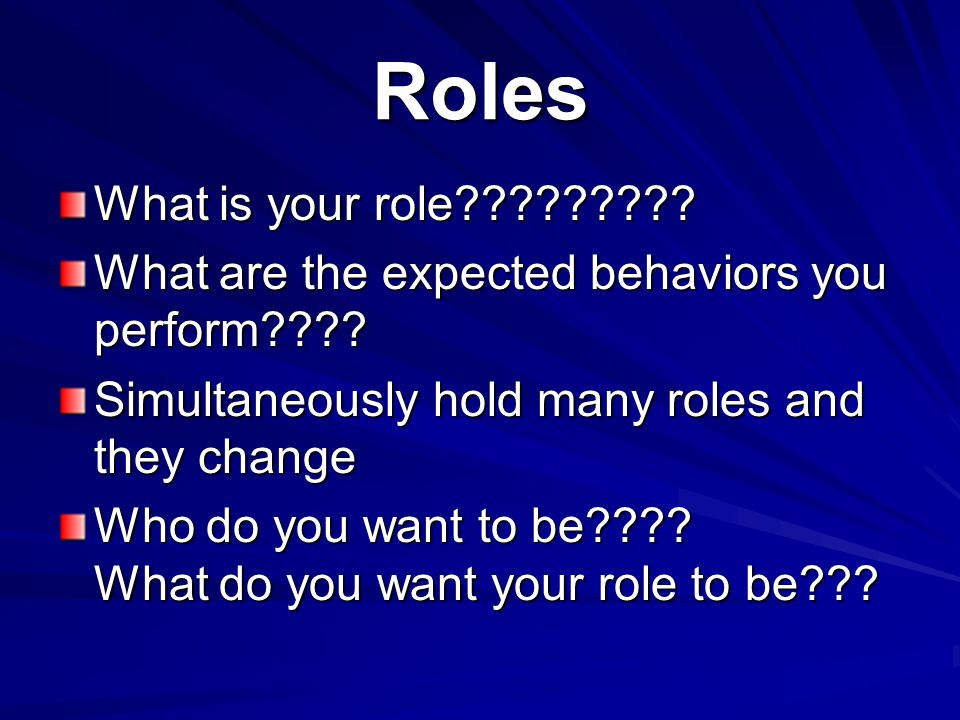Roles What is your role What are the expected behaviors you perform Simultaneously hold many roles and they change.