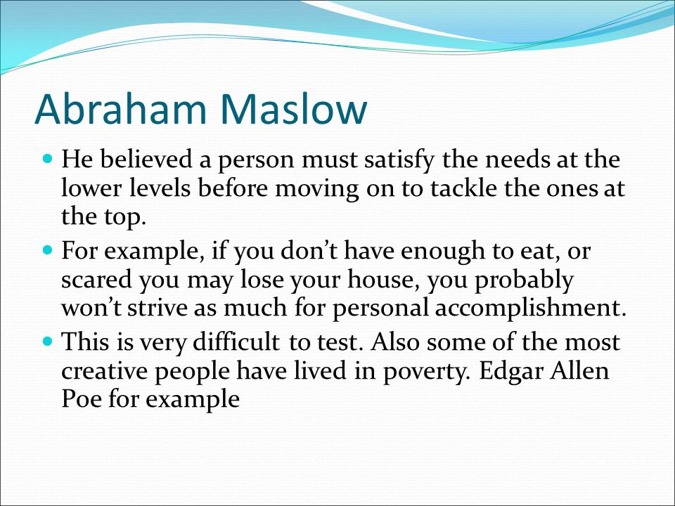 Abraham Maslow He believed a person must satisfy the needs at the lower levels before moving on to tackle the ones at the top.