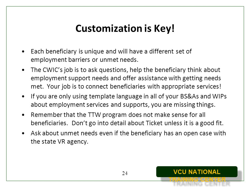 Customization is Key! Each beneficiary is unique and will have a different set of employment barriers or unmet needs.