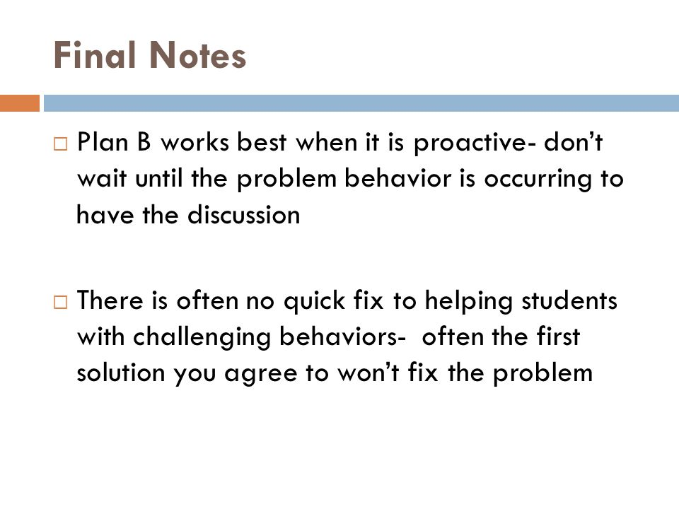 Final Notes Plan B works best when it is proactive- don't wait until the problem behavior is occurring to have the discussion.