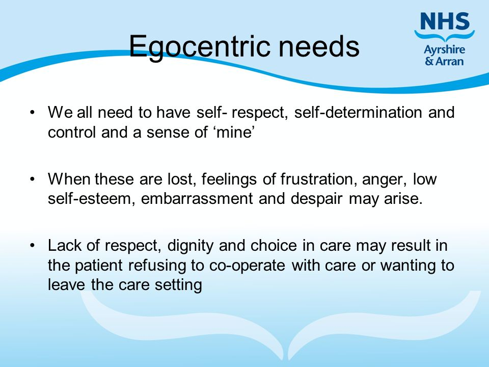 Egocentric needs We all need to have self- respect, self-determination and control and a sense of 'mine'