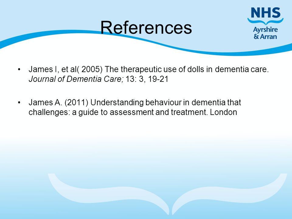 References James I, et al( 2005) The therapeutic use of dolls in dementia care. Journal of Dementia Care; 13: 3, 19-21.