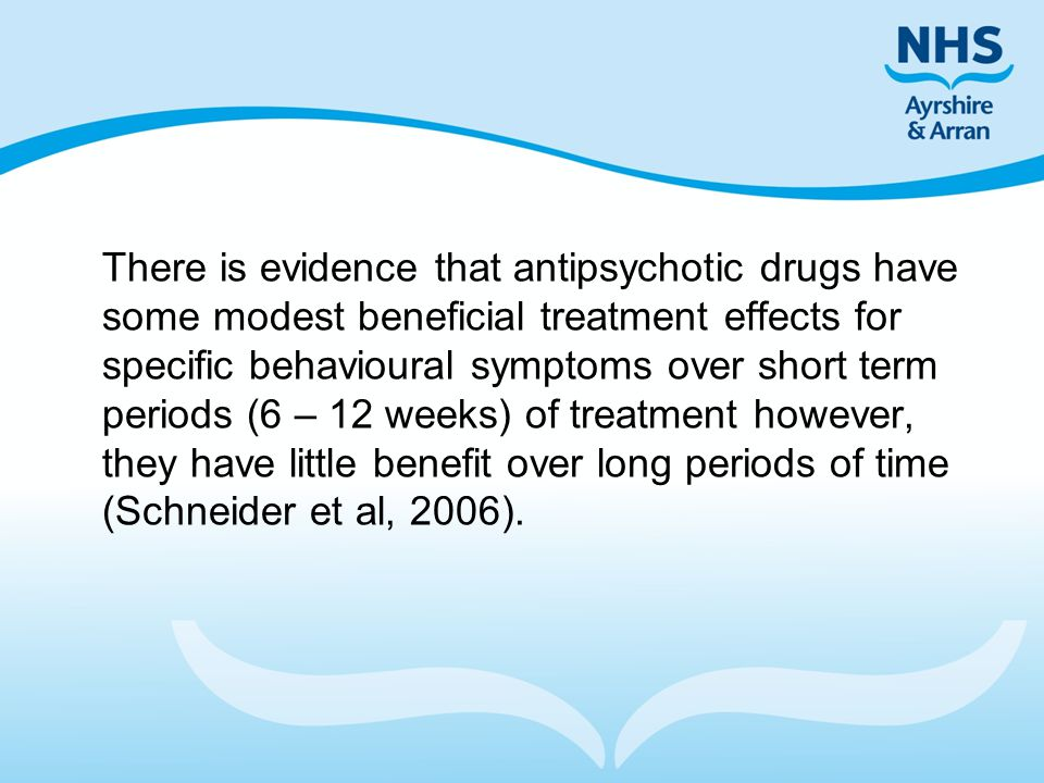 There is evidence that antipsychotic drugs have some modest beneficial treatment effects for specific behavioural symptoms over short term periods (6 – 12 weeks) of treatment however, they have little benefit over long periods of time (Schneider et al, 2006).