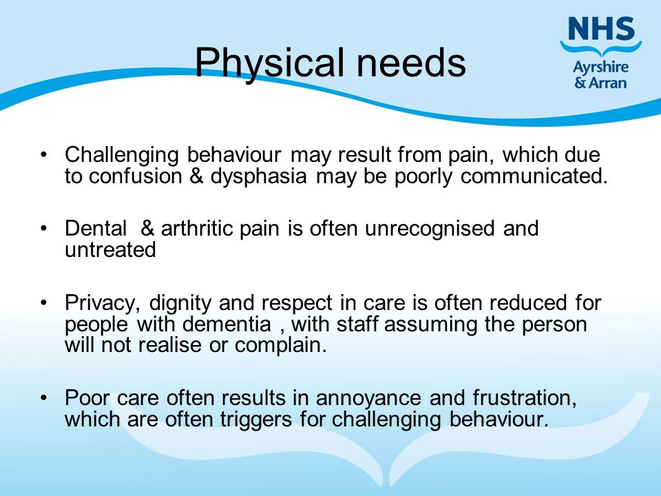 Physical needs Challenging behaviour may result from pain, which due to confusion & dysphasia may be poorly communicated.