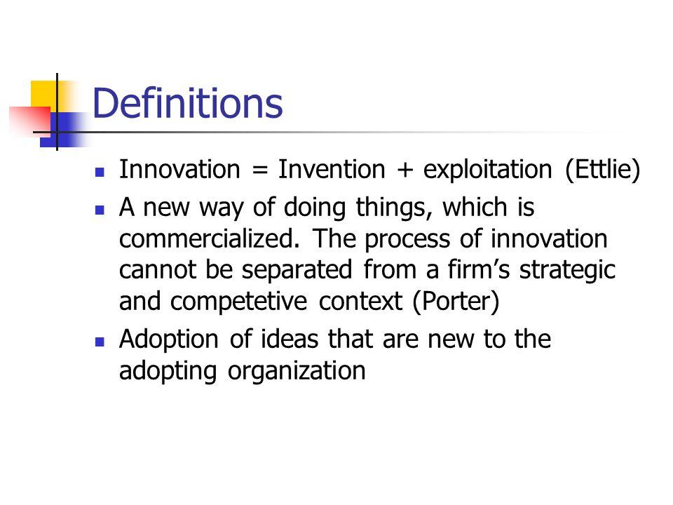 Definitions Innovation = Invention + exploitation (Ettlie)