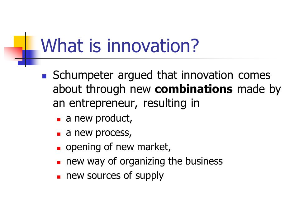 What is innovation Schumpeter argued that innovation comes about through new combinations made by an entrepreneur, resulting in.