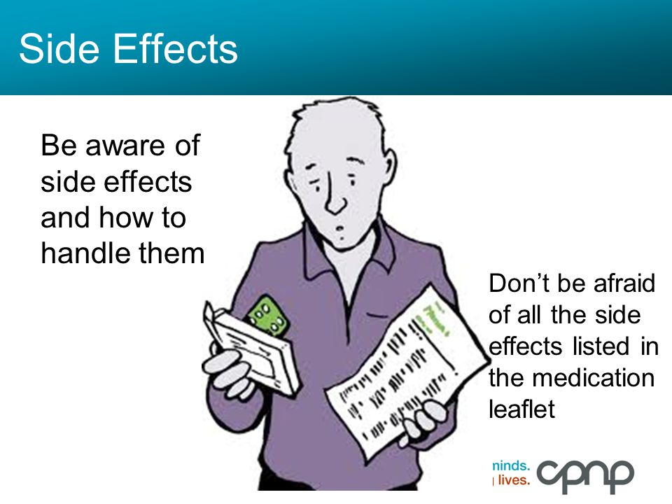 Side Effects Be aware of side effects and how to handle them