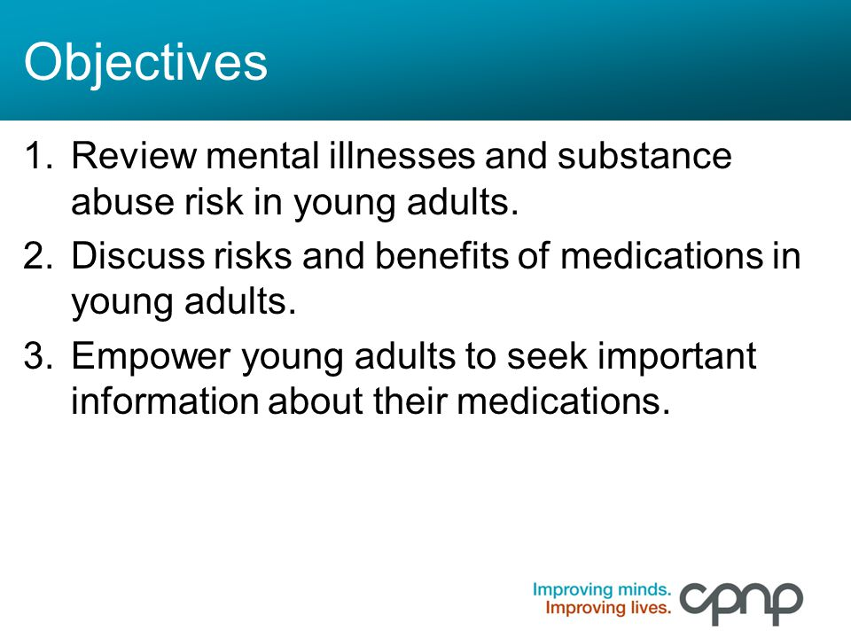 Objectives Review mental illnesses and substance abuse risk in young adults. Discuss risks and benefits of medications in young adults.