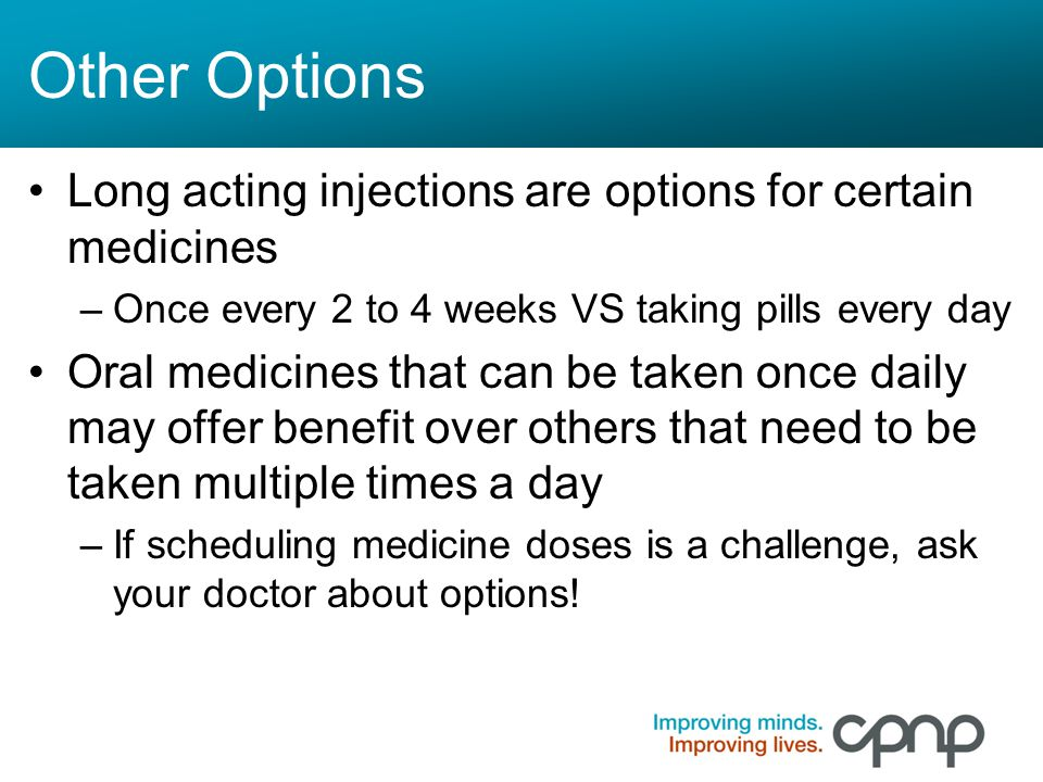 Other Options Long acting injections are options for certain medicines