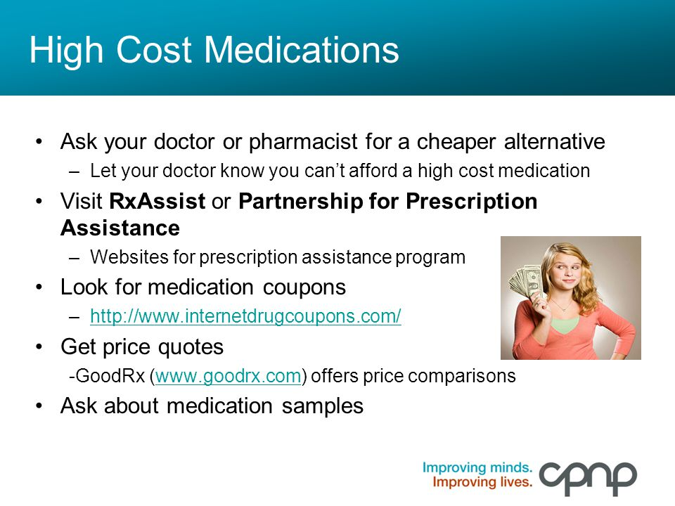 High Cost Medications Ask your doctor or pharmacist for a cheaper alternative. Let your doctor know you can't afford a high cost medication.