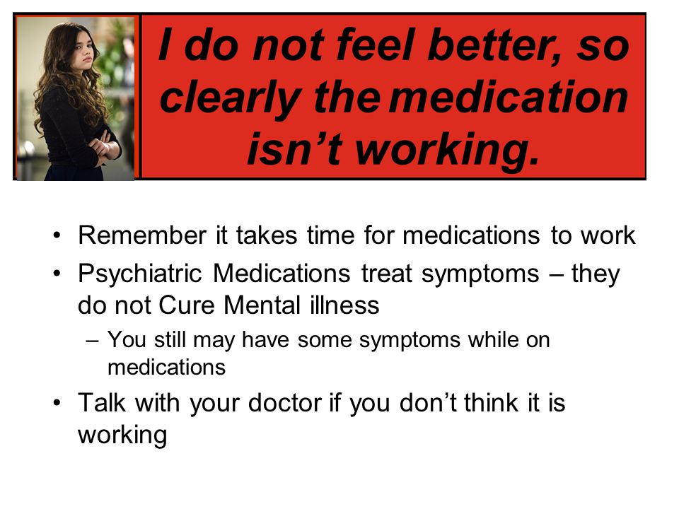 Remember it takes time for medications to work