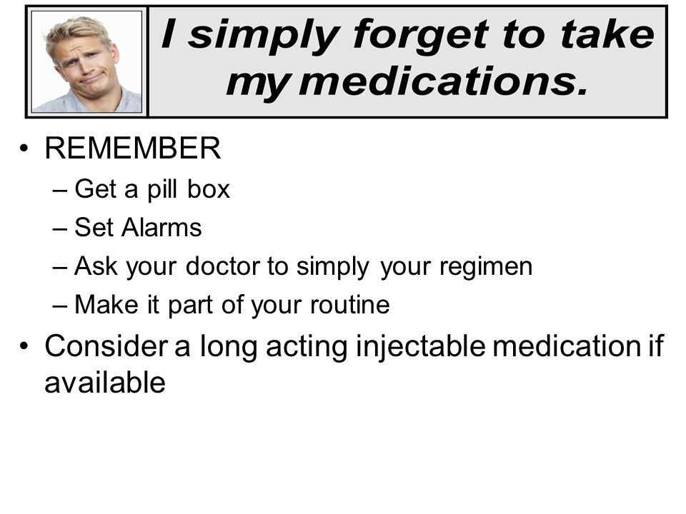 Consider a long acting injectable medication if available
