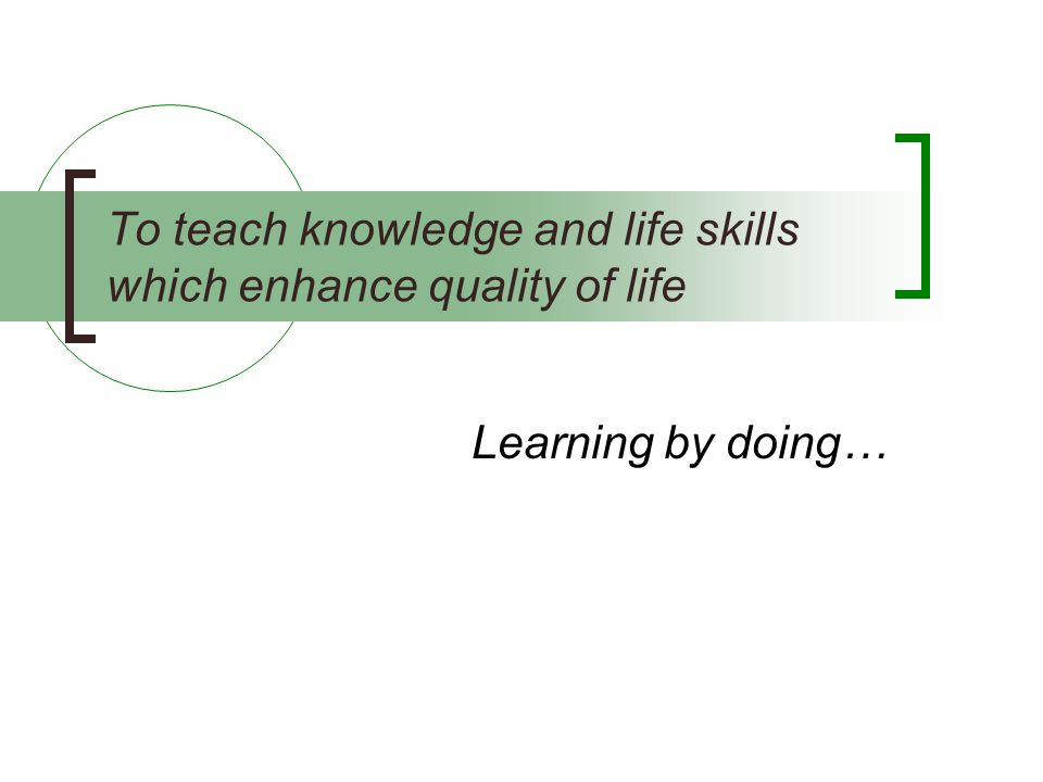 To teach knowledge and life skills which enhance quality of life
