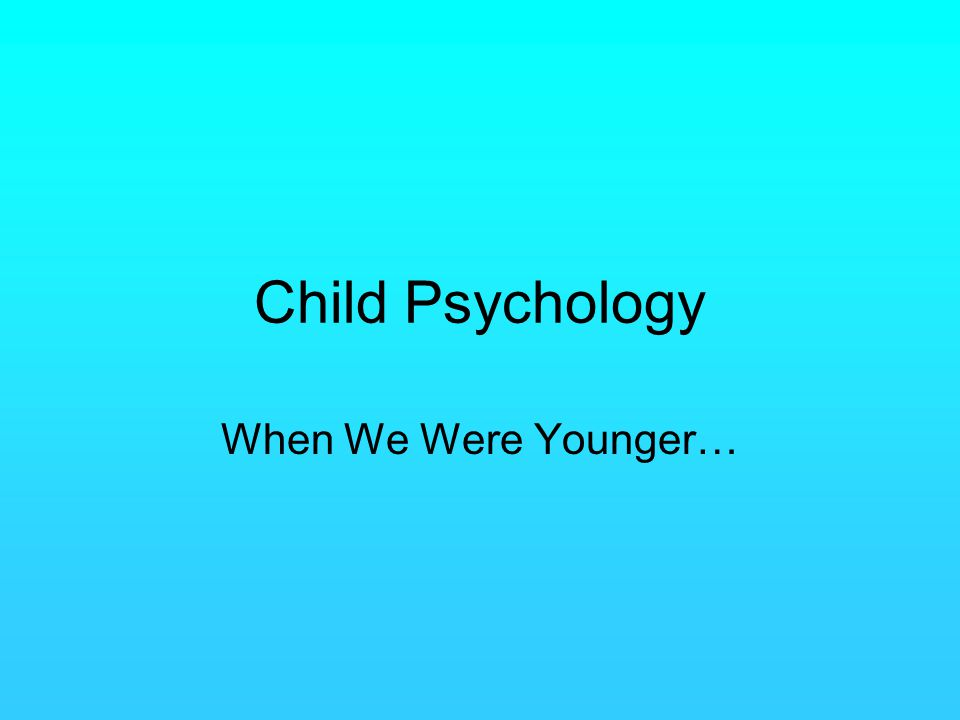 Child Psychology When We Were Younger…