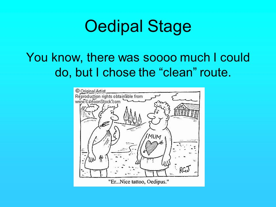 Oedipal Stage You know, there was soooo much I could do, but I chose the clean route.