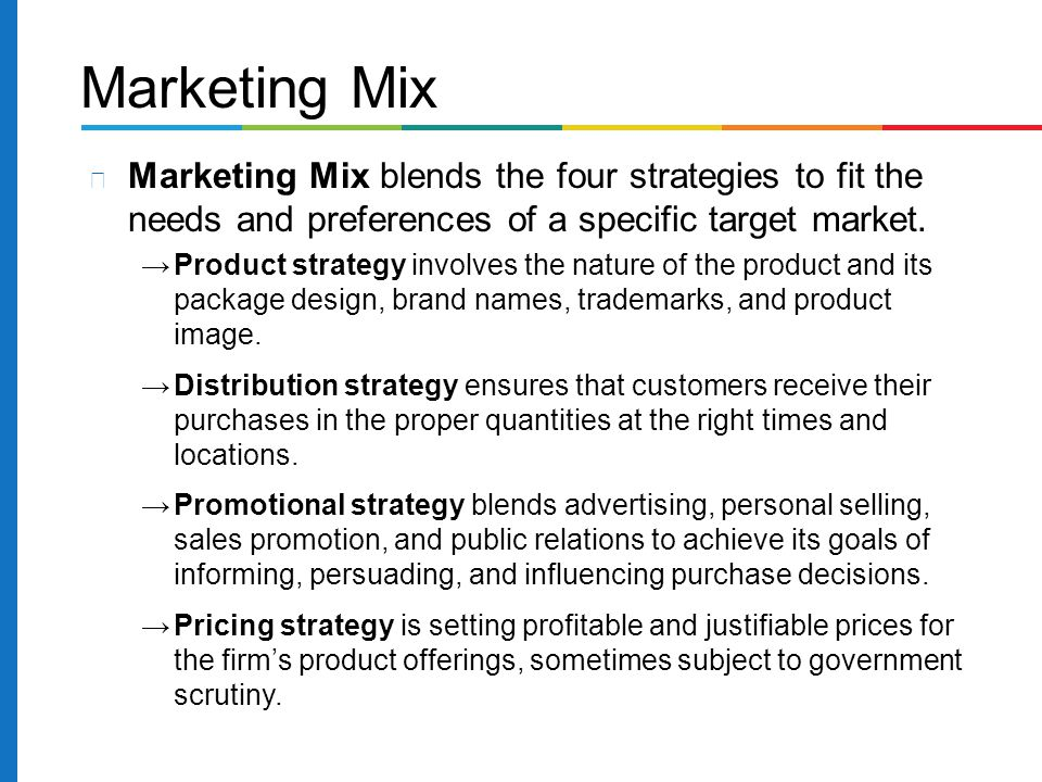 Marketing Mix Marketing Mix blends the four strategies to fit the needs and preferences of a specific target market.