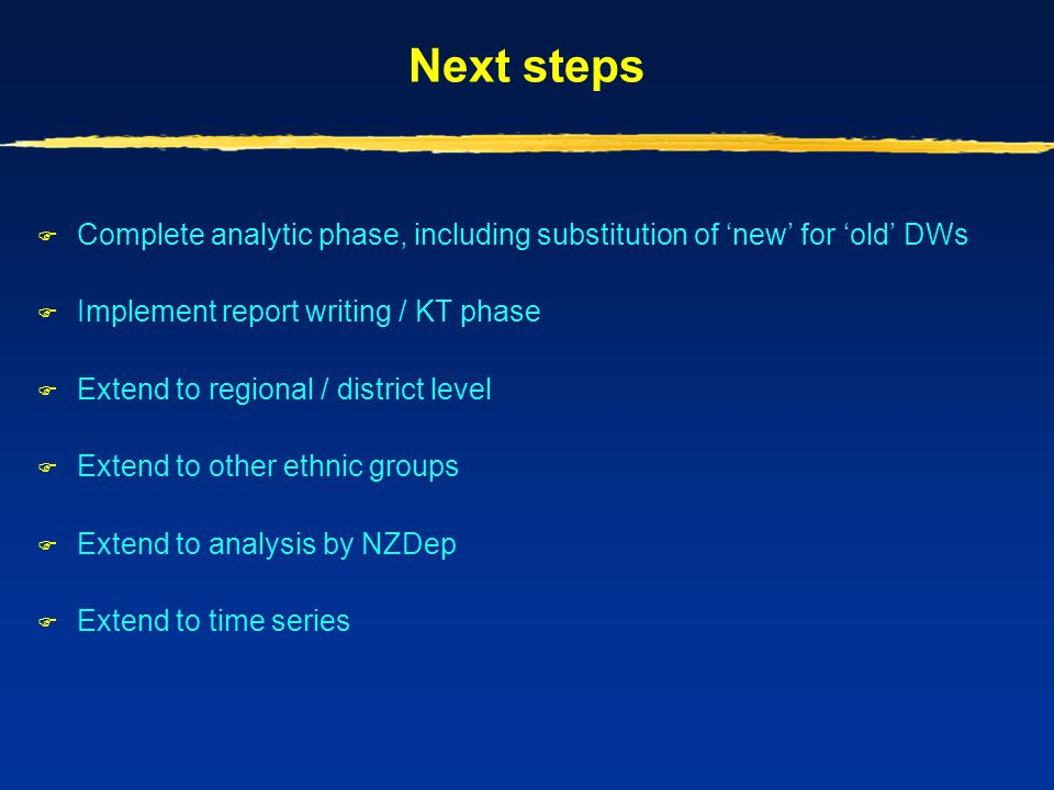 Next steps Complete analytic phase, including substitution of 'new' for 'old' DWs. Implement report writing / KT phase.