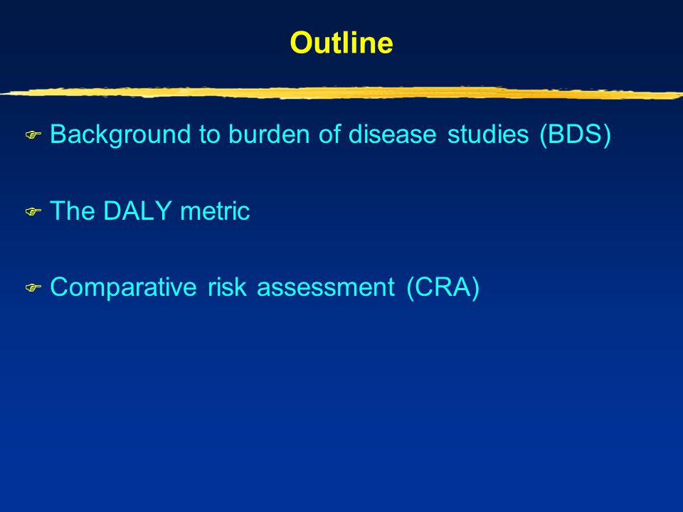 Outline Background to burden of disease studies (BDS) The DALY metric