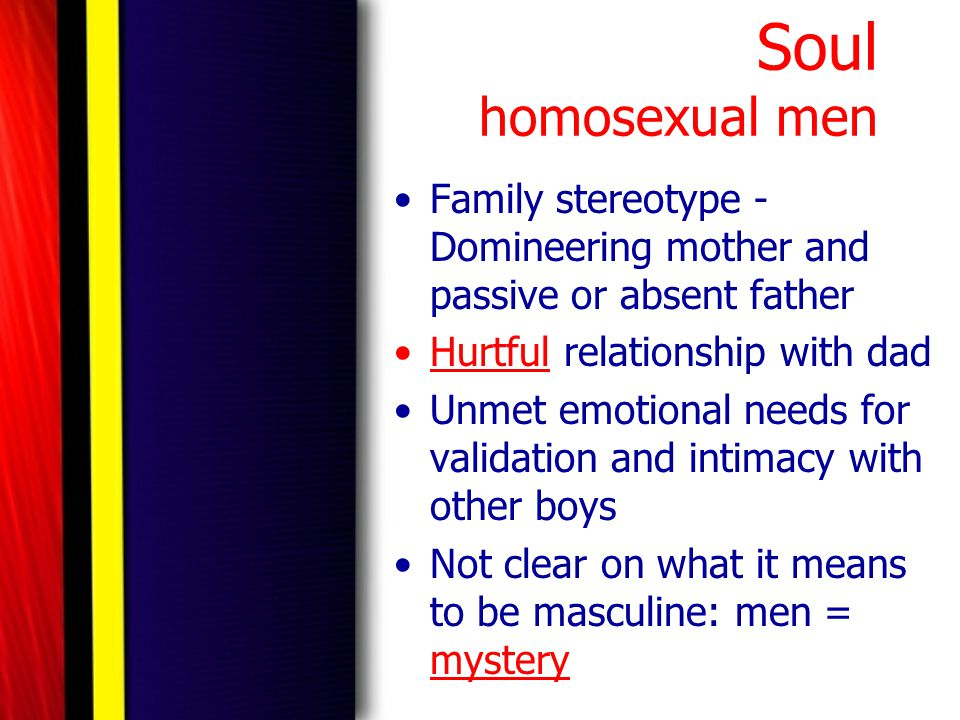 Soul homosexual men Family stereotype - Domineering mother and passive or absent father. Hurtful relationship with dad.