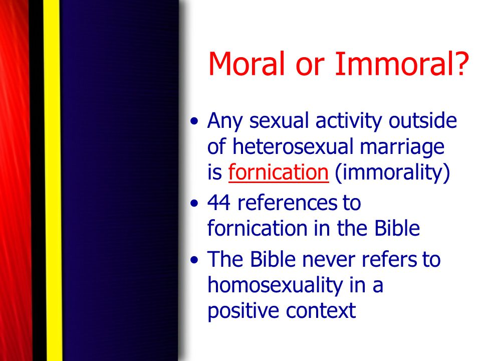 Moral or Immoral Any sexual activity outside of heterosexual marriage is fornication (immorality) 44 references to fornication in the Bible.