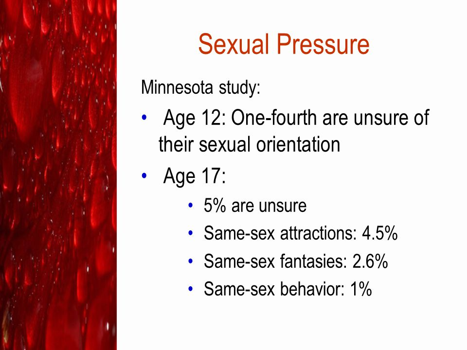 Sexual Pressure Minnesota study: Age 12: One-fourth are unsure of their sexual orientation. Age 17: