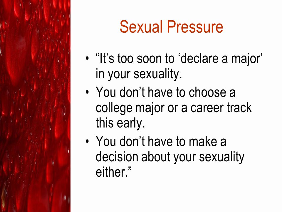 Sexual Pressure It's too soon to 'declare a major' in your sexuality.