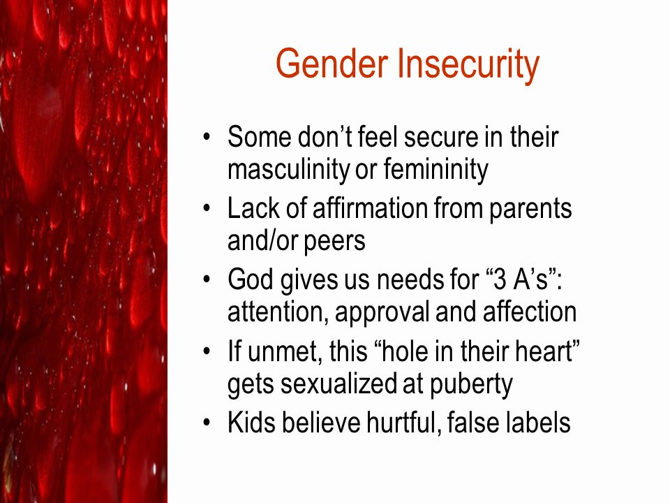 Gender Insecurity Some don't feel secure in their masculinity or femininity. Lack of affirmation from parents and/or peers.