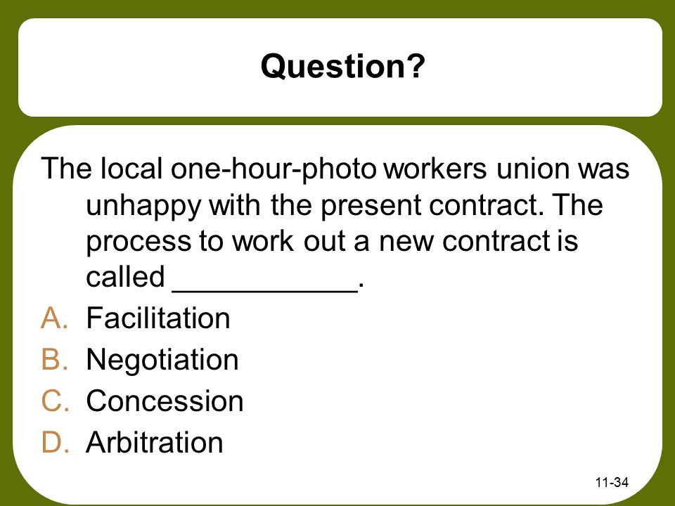 Question The local one-hour-photo workers union was unhappy with the present contract. The process to work out a new contract is called ___________.