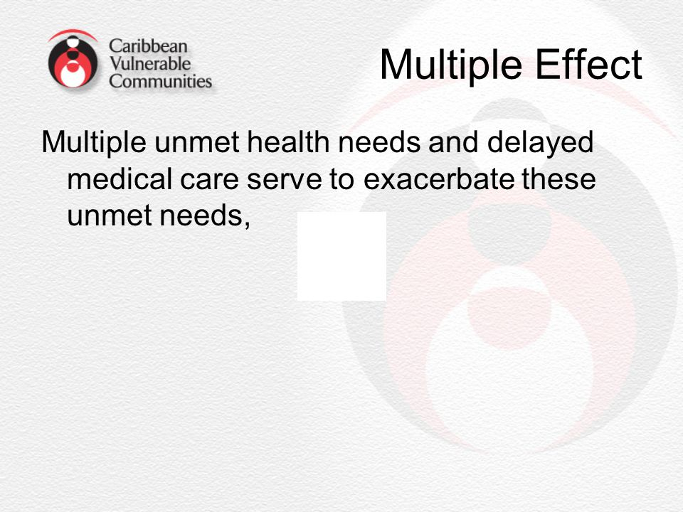 Multiple Effect Multiple unmet health needs and delayed medical care serve to exacerbate these unmet needs,