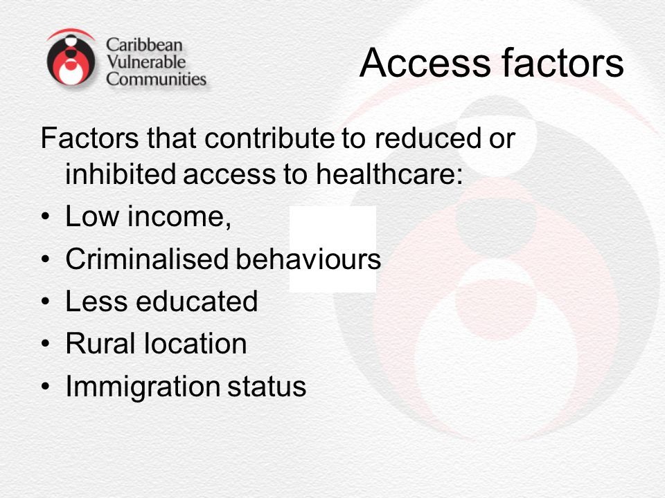 Access factors Factors that contribute to reduced or inhibited access to healthcare: Low income, Criminalised behaviours.