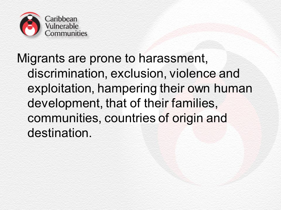 Migrants are prone to harassment, discrimination, exclusion, violence and exploitation, hampering their own human development, that of their families, communities, countries of origin and destination.